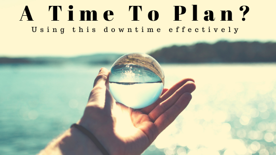 A Time to Plan? Using this downtime effectively